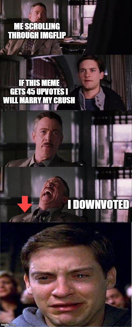 meme | ME SCROLLING THROUGH IMGFLIP IF THIS MEME GETS 45 UPVOTES I WILL MARRY MY CRUSH I DOWNVOTED | image tagged in memes,peter parker cry,upvote | made w/ Imgflip meme maker