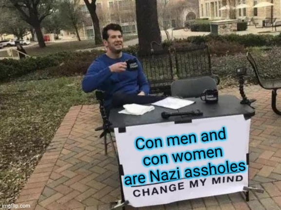 Con men and con women are Nazi assholes |  Con men and con women are Nazi assholes | image tagged in memes,change my mind,scammers,scammer,catfish,criminals | made w/ Imgflip meme maker