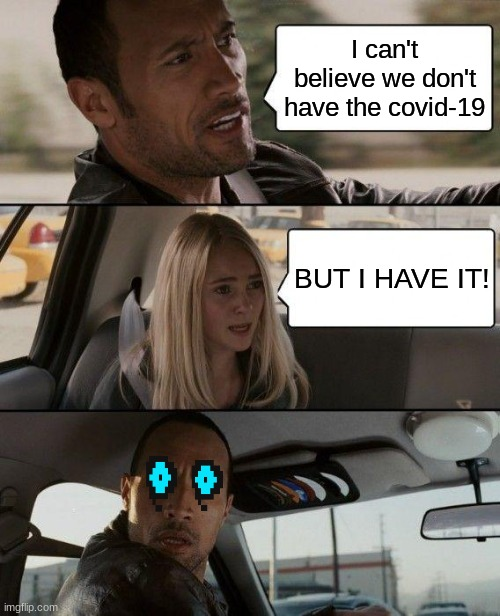 The Rock Driving |  I can't believe we don't have the covid-19; BUT I HAVE IT! | image tagged in memes,the rock driving | made w/ Imgflip meme maker