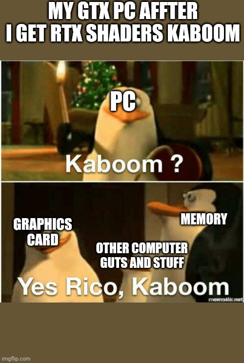 yes kaboom |  MY GTX PC AFFTER I GET RTX SHADERS KABOOM; PC; MEMORY; GRAPHICS CARD; OTHER COMPUTER GUTS AND STUFF | image tagged in kaboom yes rico kaboom,minecraft,gtx,rtx,shaders,kaboom | made w/ Imgflip meme maker