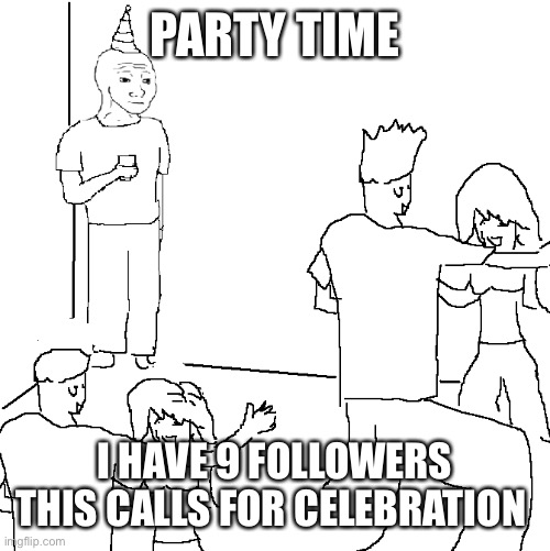 Trust me, I do! |  PARTY TIME; I HAVE 9 FOLLOWERS THIS CALLS FOR CELEBRATION | image tagged in i wish i was at home,trust me | made w/ Imgflip meme maker