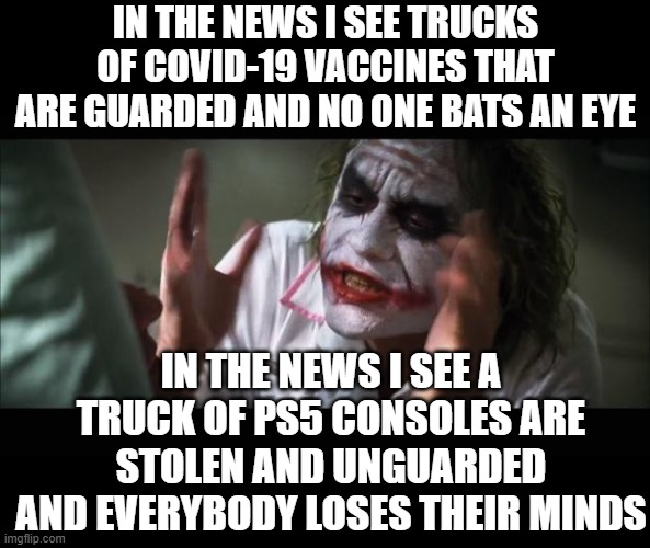 Developing Story |  IN THE NEWS I SEE TRUCKS OF COVID-19 VACCINES THAT ARE GUARDED AND NO ONE BATS AN EYE; IN THE NEWS I SEE A TRUCK OF PS5 CONSOLES ARE STOLEN AND UNGUARDED AND EVERYBODY LOSES THEIR MINDS | image tagged in memes,and everybody loses their minds,breaking news | made w/ Imgflip meme maker