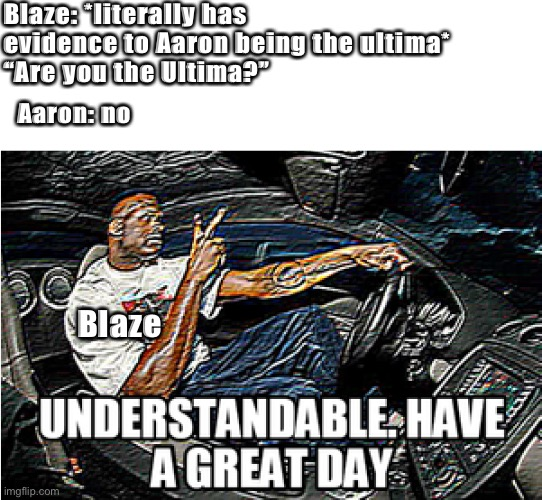 "UNDERSTANDABLE, HAVE A GREAT DAY |  Blaze: *literally has evidence to Aaron being the ultima* ""Are you the Ultima?""; Aaron: no; Blaze 