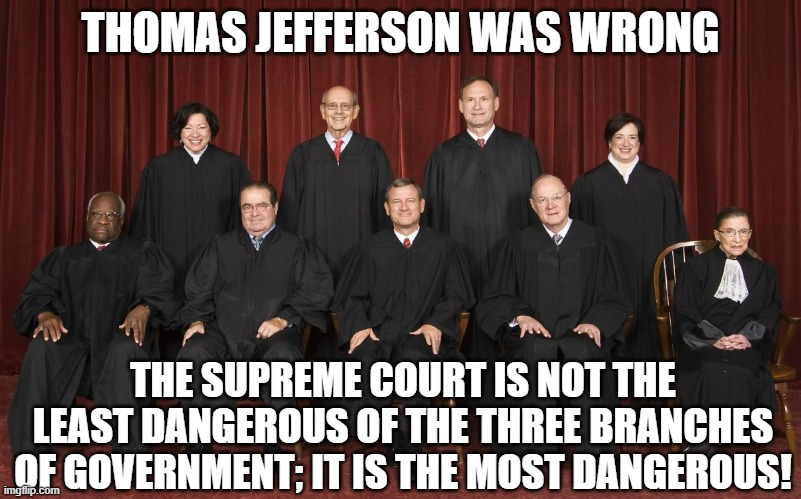 Thomas Jefferson was wrong. The Supreme Court is not the least dangerous of the three branches of government. |  THOMAS JEFFERSON WAS WRONG; THE SUPREME COURT IS NOT THE LEAST DANGEROUS OF THE THREE BRANCHES OF GOVERNMENT; IT IS THE MOST DANGEROUS! | image tagged in scotus | made w/ Imgflip meme maker