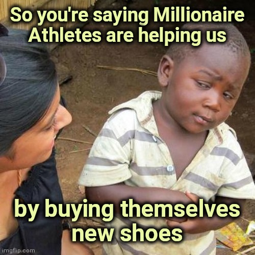 Thank you , National Foot League |  So you're saying Millionaire Athletes are helping us; by buying themselves  new shoes | image tagged in memes,third world skeptical kid,one million dollars,cleats,clown shoes | made w/ Imgflip meme maker