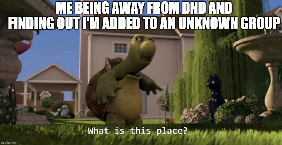 What is this place |  ME BEING AWAY FROM DND AND FINDING OUT I'M ADDED TO AN UNKNOWN GROUP | image tagged in what is this place | made w/ Imgflip meme maker