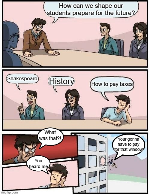 Boardroom Meeting Suggestion |  How can we shape our students prepare for the future? Shakespeare; History; How to pay taxes; What was that?! Your gonna have to pay for that window; You heard me | image tagged in memes,boardroom meeting suggestion,school meme | made w/ Imgflip meme maker
