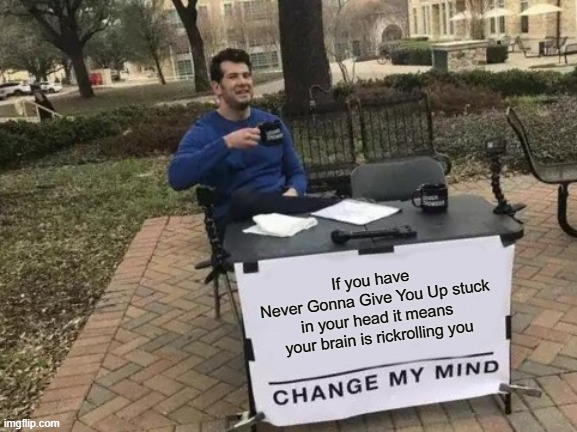 Change My Mind Meme |  If you have  Never Gonna Give You Up stuck in your head it means your brain is rickrolling you | image tagged in memes,change my mind,rickroll | made w/ Imgflip meme maker