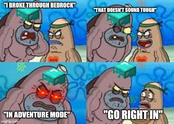 "Remember when there were all those videos on YouTube telling us how to break through bedrock in survival |  ""I BROKE THROUGH BEDROCK""; ""THAT DOESN'T SOUND TOUGH""; ""IN ADVENTURE MODE""; ""GO RIGHT IN"" 