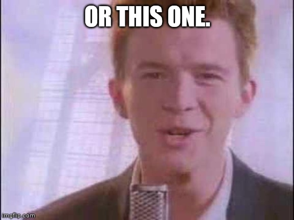 rick roll | OR THIS ONE. | image tagged in rick roll | made w/ Imgflip meme maker
