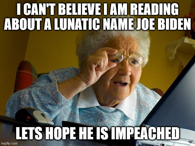 Older woman reads 2020 Presidential election. |  I CAN'T BELIEVE I AM READING ABOUT A LUNATIC NAME JOE BIDEN; LETS HOPE HE IS IMPEACHED | image tagged in election 2020,joe biden,democrats,scotus,republicans,trump 2020 | made w/ Imgflip meme maker