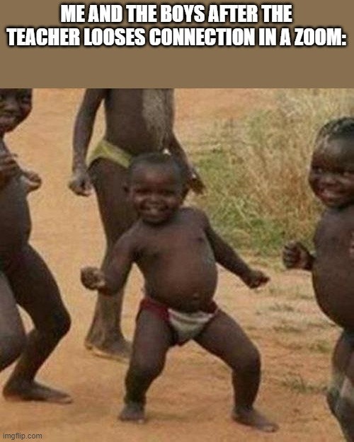 Third World Success Kid |  ME AND THE BOYS AFTER THE TEACHER LOOSES CONNECTION IN A ZOOM: | image tagged in memes,third world success kid,school,zoom,teacher | made w/ Imgflip meme maker