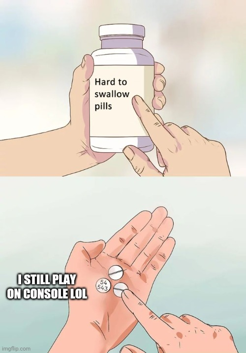 Hard To Swallow Pills Meme | I STILL PLAY ON CONSOLE LOL | image tagged in memes,hard to swallow pills | made w/ Imgflip meme maker