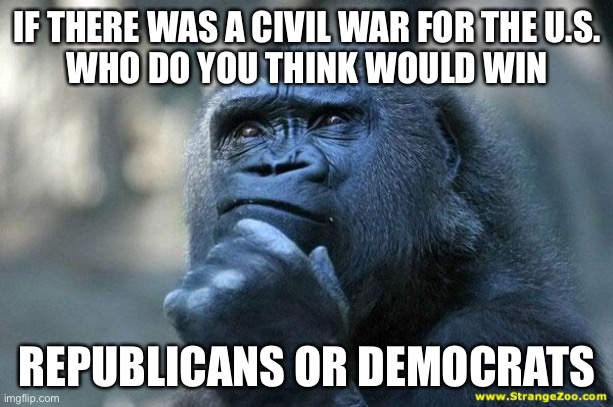 *MOD EDIT* *IMPORTANT* If comments get out of hand this will unfeature, be respectful please. |  IF THERE WAS A CIVIL WAR FOR THE U.S.   WHO DO YOU THINK WOULD WIN; REPUBLICANS OR DEMOCRATS | image tagged in deep thoughts | made w/ Imgflip meme maker