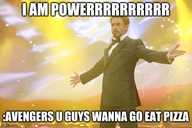 Tony Stark success |  I AM POWERRRRRRRRRR; :AVENGERS U GUYS WANNA GO EAT PIZZA | image tagged in tony stark success | made w/ Imgflip meme maker