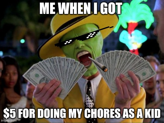 Money Money |  ME WHEN I GOT; $5 FOR DOING MY CHORES AS A KID | image tagged in memes,money money | made w/ Imgflip meme maker