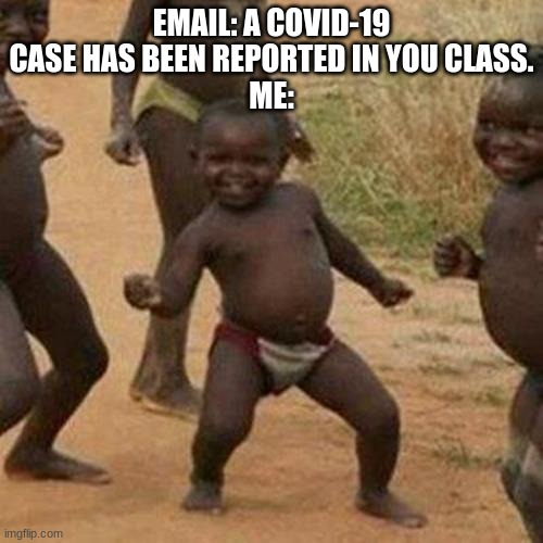 Covid-19 really helps when you think of it |  EMAIL: A COVID-19 CASE HAS BEEN REPORTED IN YOU CLASS. ME: | image tagged in memes,third world success kid | made w/ Imgflip meme maker
