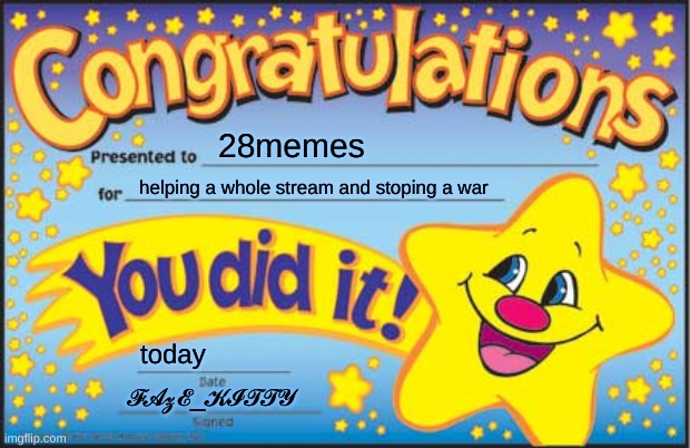 Happy Star Congratulations |  28memes; helping a whole stream and stoping a war; today; 𝓕𝓐𝔃𝓔_𝓚𝓘𝓣𝓣𝓨 | image tagged in memes,happy star congratulations | made w/ Imgflip meme maker