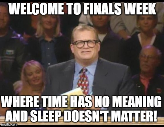 Sleep Doesn't Matter |  WELCOME TO FINALS WEEK; WHERE TIME HAS NO MEANING AND SLEEP DOESN'T MATTER! | image tagged in whose line is it anyway,finals | made w/ Imgflip meme maker