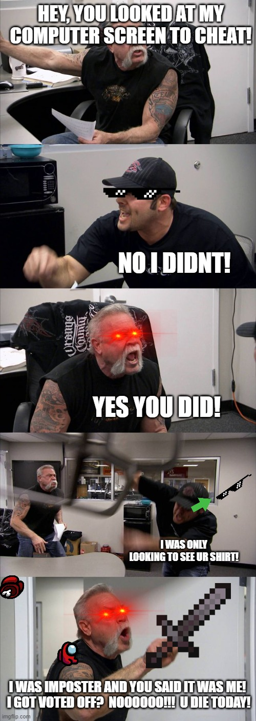 American Chopper Argument |  HEY, YOU LOOKED AT MY COMPUTER SCREEN TO CHEAT! NO I DIDNT! YES YOU DID! I WAS ONLY LOOKING TO SEE UR SHIRT! I WAS IMPOSTER AND YOU SAID IT WAS ME!  I GOT VOTED OFF?  NOOOOOO!!!  U DIE TODAY! | image tagged in memes,american chopper argument | made w/ Imgflip meme maker