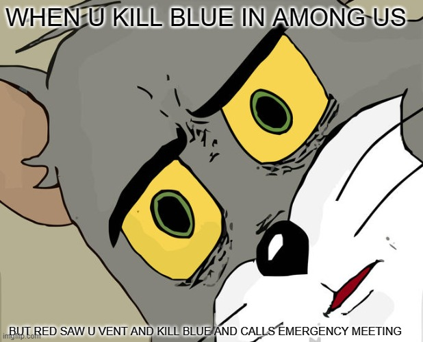 Unsettled Tom |  WHEN U KILL BLUE IN AMONG US; BUT RED SAW U VENT AND KILL BLUE AND CALLS EMERGENCY MEETING | image tagged in memes,unsettled tom | made w/ Imgflip meme maker