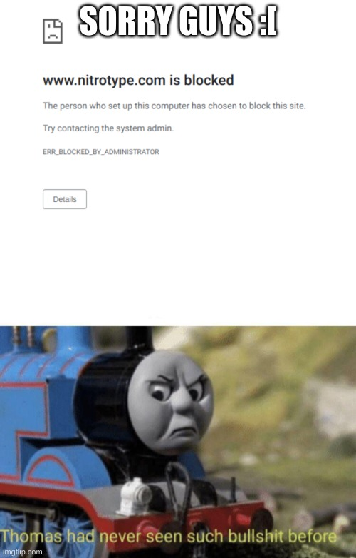 aw man... |  SORRY GUYS :[ | image tagged in thomas had never seen such bullshit before | made w/ Imgflip meme maker