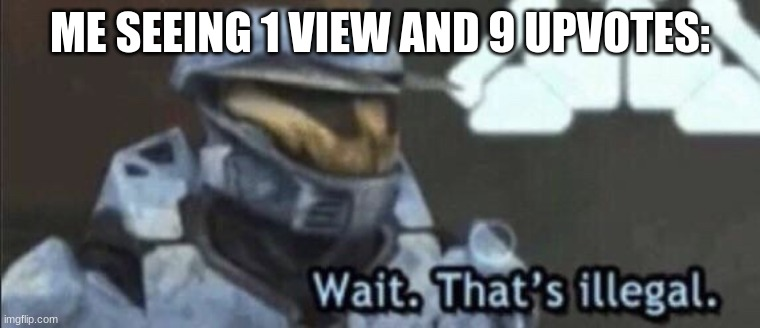 Wait that's illegal | ME SEEING 1 VIEW AND 9 UPVOTES: | image tagged in wait that s illegal | made w/ Imgflip meme maker