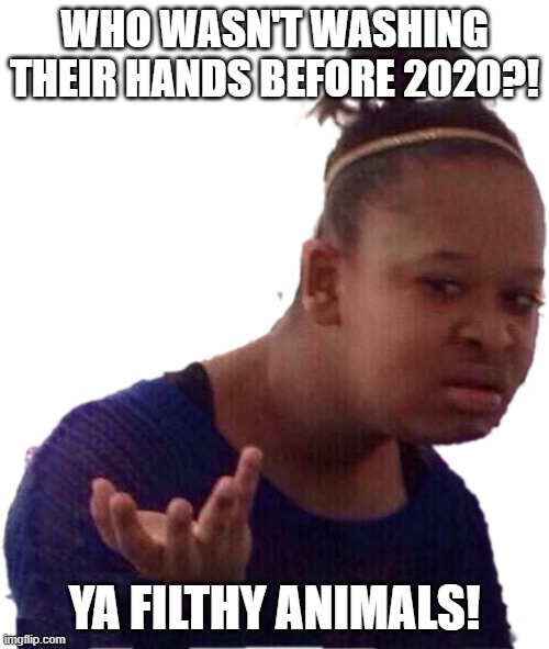 Who didn't wash their hands until a pandemic? |  WHO WASN'T WASHING THEIR HANDS BEFORE 2020?! YA FILTHY ANIMALS! | image tagged in animals,dirty,wash your hands,hand sanitizer,filthy,pandemic | made w/ Imgflip meme maker