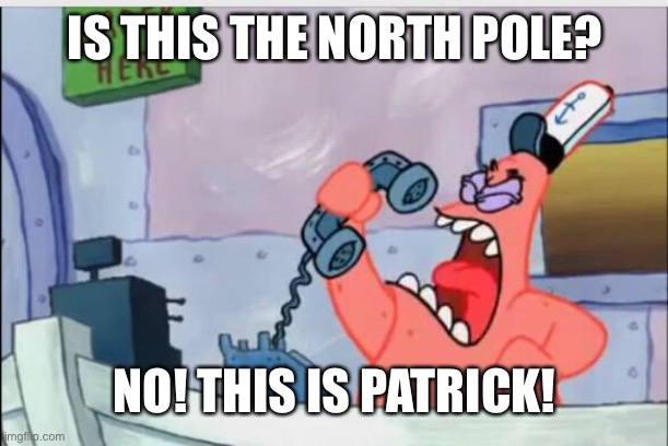NO! THIS IS PATRICK, NOT THE NORTH POLE! |  IS THIS THE NORTH POLE? NO! THIS IS PATRICK! | image tagged in no this is patrick,christmas,holiday | made w/ Imgflip meme maker