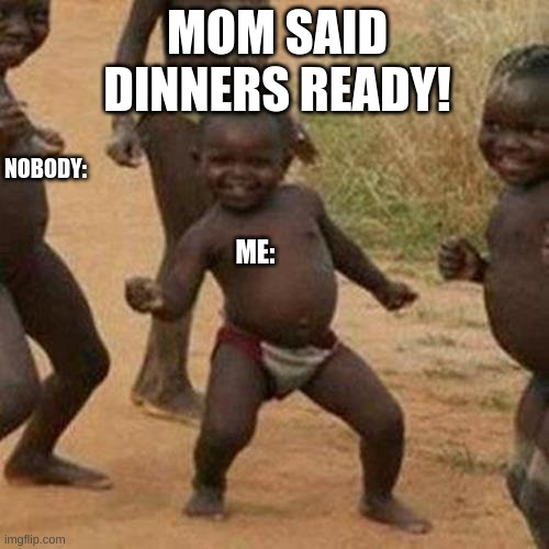 oh noo nah nah.... oohh noo  nah nah yeah....C-: |  MOM SAID DINNERS READY! NOBODY:; ME: | image tagged in memes,third world success kid | made w/ Imgflip meme maker