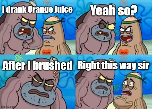 How Tough Are You |  Yeah so? I drank Orange Juice; After I brushed; Right this way sir | image tagged in memes,how tough are you | made w/ Imgflip meme maker