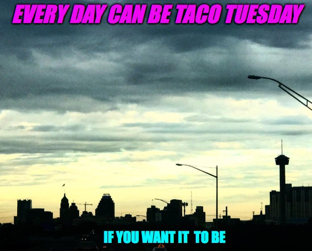 Taco Tuesday everyday. |  EVERY DAY CAN BE TACO TUESDAY; IF YOU WANT IT  TO BE | image tagged in san antonio,taco tuesday,everyday,2020,skyline,tortillas | made w/ Imgflip meme maker