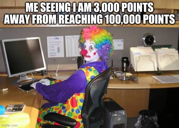 sooo close |  ME SEEING I AM 3,000 POINTS AWAY FROM REACHING 100,000 POINTS | image tagged in clown computer,just do it,upvotes,upvote,points,imgflip points | made w/ Imgflip meme maker