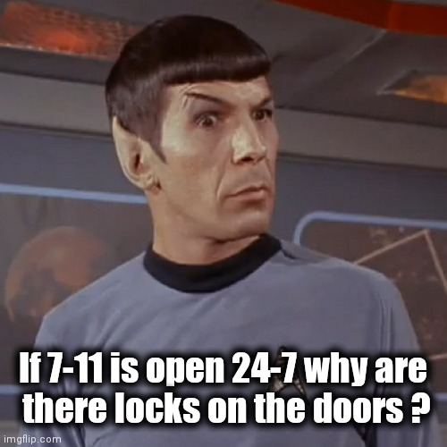 Haven't you ever wondered ? |  If 7-11 is open 24-7 why are  there locks on the doors ? | image tagged in puzzled spock,security,burglar,we've been tricked,lockdown | made w/ Imgflip meme maker