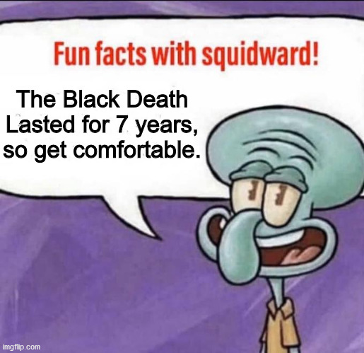 Fun Facts with Squidward | The Black Death Lasted for 7 years, so get comfortable. | image tagged in fun facts with squidward | made w/ Imgflip meme maker