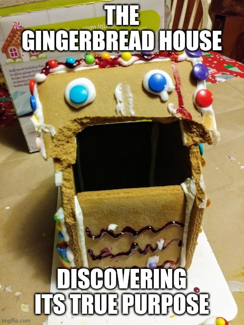 Gingerbread house |  THE GINGERBREAD HOUSE; DISCOVERING ITS TRUE PURPOSE | image tagged in holiday,christmas | made w/ Imgflip meme maker