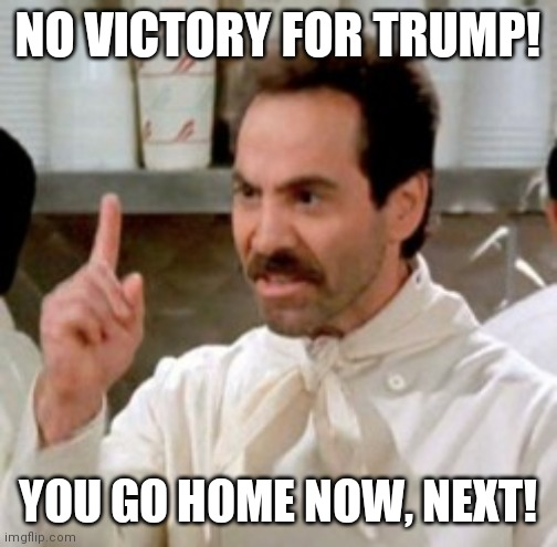 No victory for Trump |  NO VICTORY FOR TRUMP! YOU GO HOME NOW, NEXT! | image tagged in soup nazi | made w/ Imgflip meme maker