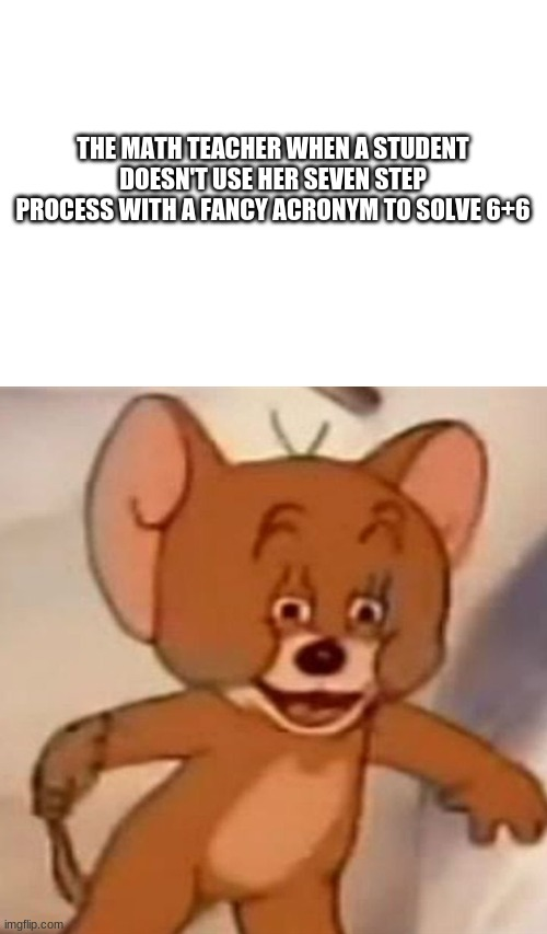 Mtah |  THE MATH TEACHER WHEN A STUDENT DOESN'T USE HER SEVEN STEP PROCESS WITH A FANCY ACRONYM TO SOLVE 6+6 | image tagged in polish jerry,funny,memes,relatable,haha,too funny | made w/ Imgflip meme maker