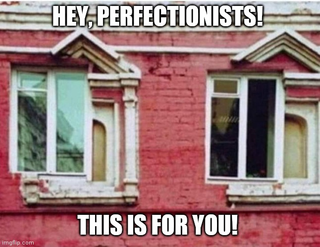 Hey, perfectionists! |  HEY, PERFECTIONISTS! THIS IS FOR YOU! | image tagged in perfect,funny,funny memes,funny meme,trolled,brimmuthafukinstone | made w/ Imgflip meme maker