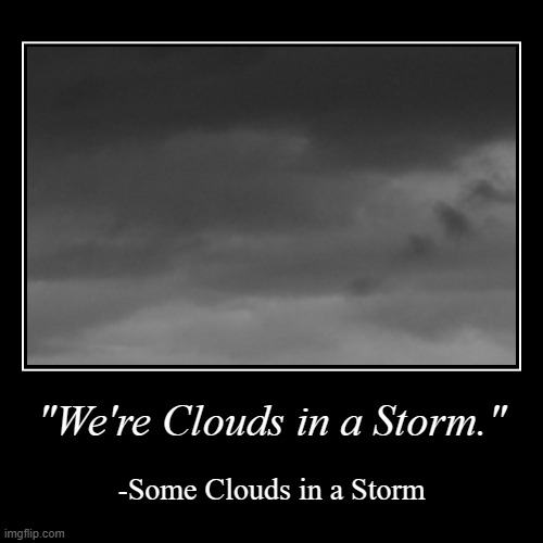 "Some Clouds in a Storm | ""We're Clouds in a Storm."" 