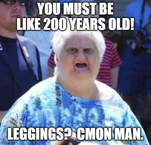 wut | YOU MUST BE LIKE 200 YEARS OLD! LEGGINGS?  CMON MAN. | image tagged in wut | made w/ Imgflip meme maker