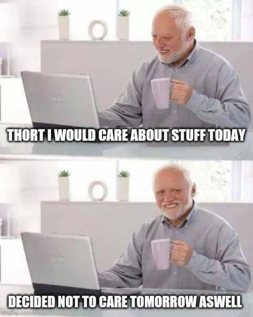 Just sitting here not caring |  THORT I WOULD CARE ABOUT STUFF TODAY; DECIDED NOT TO CARE TOMORROW ASWELL | image tagged in memes,hide the pain harold,covid-19,bored,lockdown,boi | made w/ Imgflip meme maker