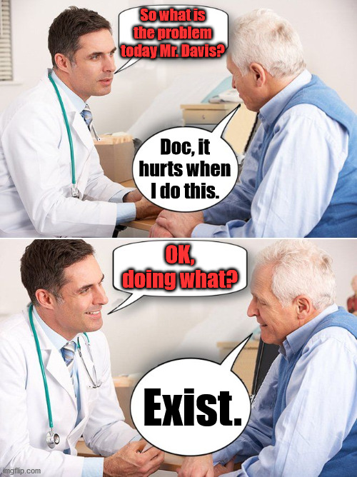 The older you get, the more you understand. |  So what is the problem today Mr. Davis? Doc, it hurts when I do this. OK, doing what? Exist. | image tagged in doctor news,existence | made w/ Imgflip meme maker