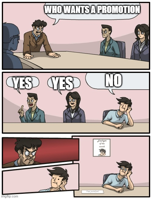 Boardroom Meeting Unexpected Ending |  WHO WANTS A PROMOTION; NO; YES; YES | image tagged in boardroom meeting unexpected ending | made w/ Imgflip meme maker