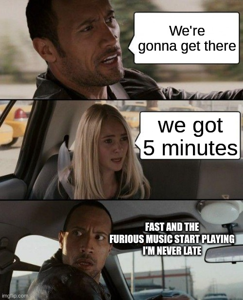 The Rock Driving Meme |  We're gonna get there; we got 5 minutes; FAST AND THE FURIOUS MUSIC START PLAYING I'M NEVER LATE | image tagged in memes,the rock driving | made w/ Imgflip meme maker