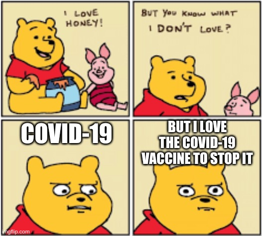 stop covid-19 god damm it |  BUT I LOVE THE COVID-19 VACCINE TO STOP IT; COVID-19 | image tagged in winnie the pooh template,covid-19,meme | made w/ Imgflip meme maker
