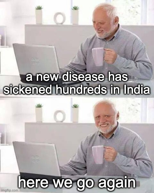 Hide the Pain Harold Meme |  a new disease has sickened hundreds in India; here we go again | image tagged in memes,hide the pain harold | made w/ Imgflip meme maker