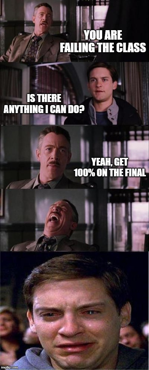 Failing Class Before Finals |  YOU ARE FAILING THE CLASS; IS THERE ANYTHING I CAN DO? YEAH, GET 100% ON THE FINAL | image tagged in memes,peter parker cry,finals | made w/ Imgflip meme maker