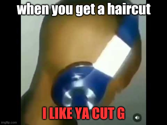 when you get a haircut; I LIKE YA CUT G | image tagged in i like ya cut g | made w/ Imgflip meme maker