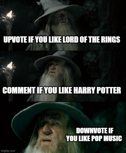 Confused Gandalf Meme |  UPVOTE IF YOU LIKE LORD OF THE RINGS; COMMENT IF YOU LIKE HARRY POTTER; DOWNVOTE IF YOU LIKE POP MUSIC | image tagged in memes,confused gandalf | made w/ Imgflip meme maker